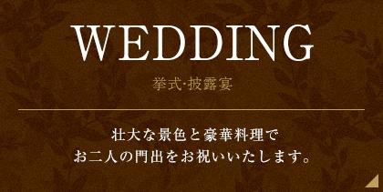 WEDDING 挙式・披露宴 壮大な景色と豪華料理でお二人の門出をお祝いいたします。